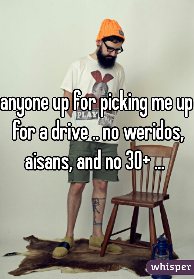 anyone up for picking me up for a drive .. no weridos, aisans, and no 30+ ...