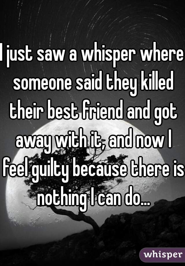 I just saw a whisper where someone said they killed their best friend and got away with it, and now I feel guilty because there is nothing I can do...