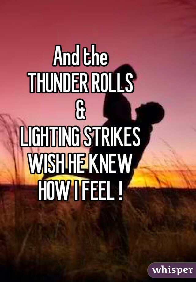 And the  THUNDER ROLLS & LIGHTING STRIKES WISH HE KNEW  HOW I FEEL !