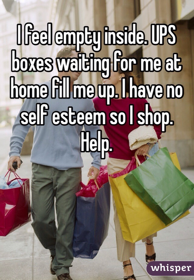 I feel empty inside. UPS boxes waiting for me at home fill me up. I have no self esteem so I shop.  Help.