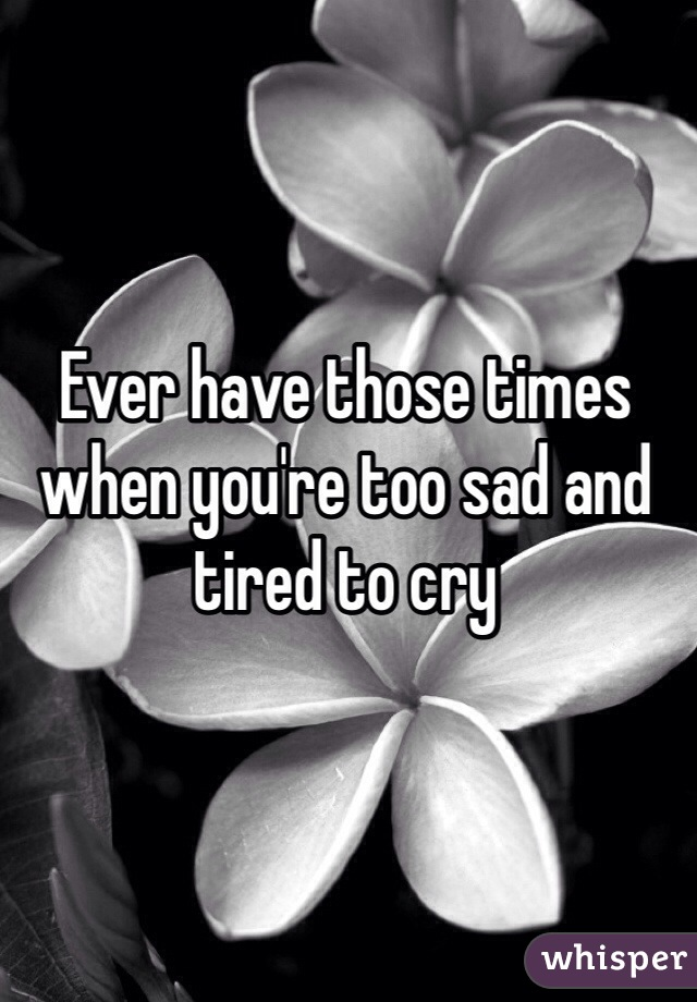 Ever have those times when you're too sad and tired to cry