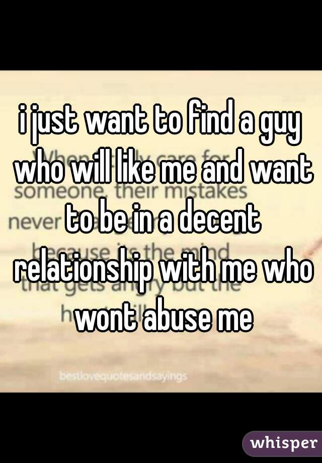 i just want to find a guy who will like me and want to be in a decent relationship with me who wont abuse me