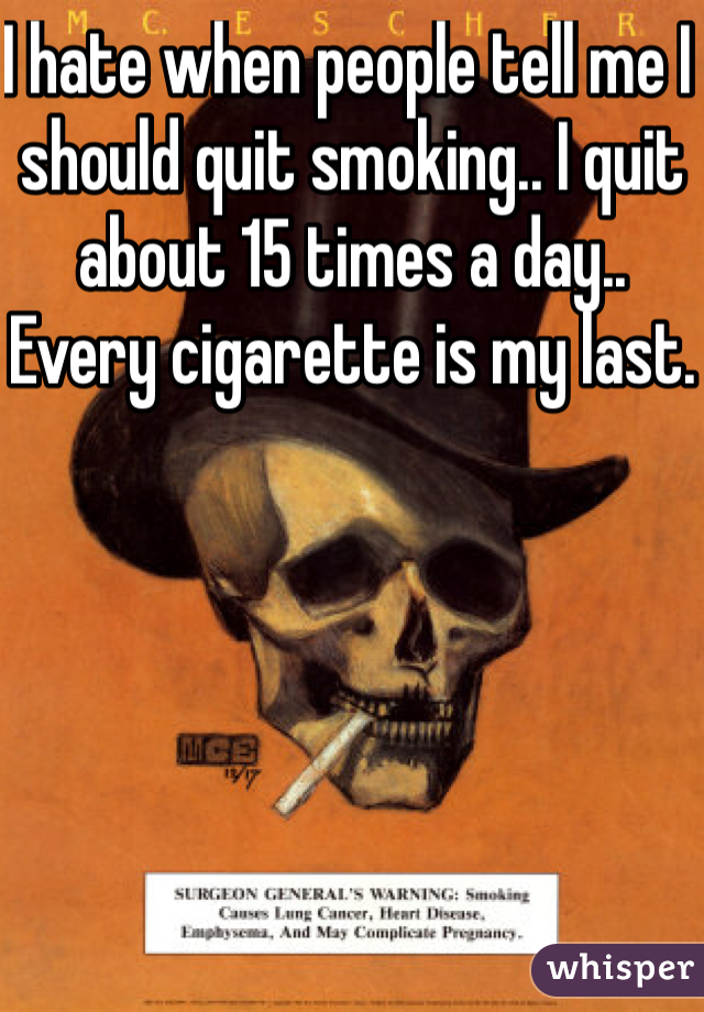 I hate when people tell me I should quit smoking.. I quit about 15 times a day.. Every cigarette is my last.