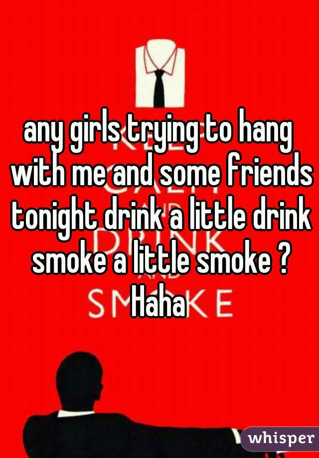 any girls trying to hang with me and some friends tonight drink a little drink smoke a little smoke ? Haha