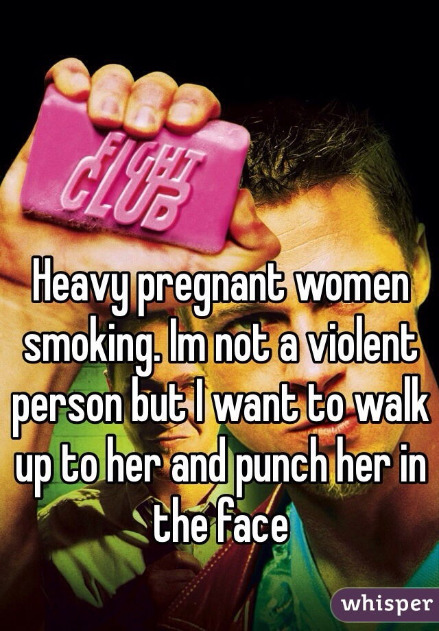 Heavy pregnant women smoking. Im not a violent person but I want to walk up to her and punch her in the face