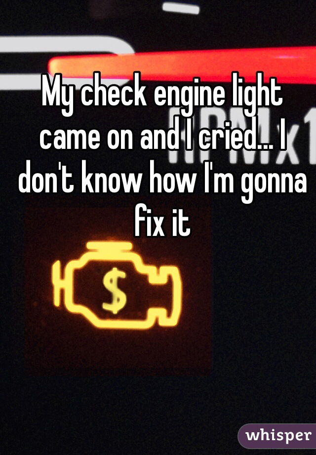 My check engine light came on and I cried... I don't know how I'm gonna fix it