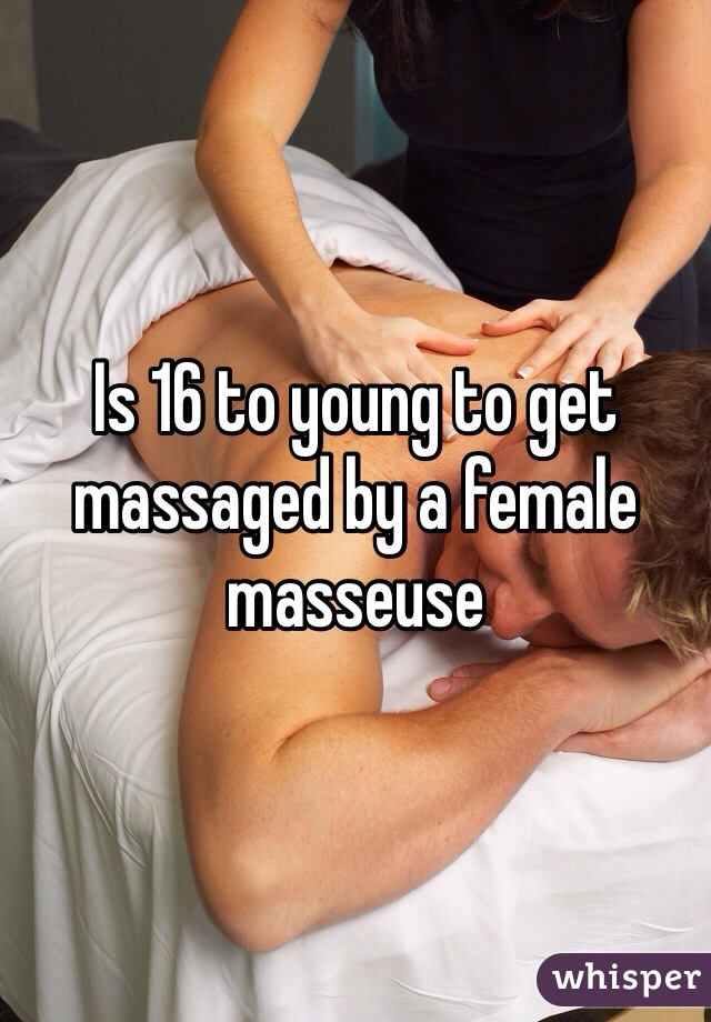 Is 16 to young to get massaged by a female masseuse