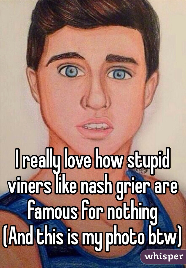 I really love how stupid viners like nash grier are famous for nothing (And this is my photo btw)