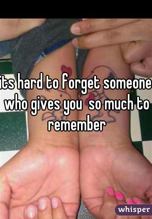its hard to forget someone who gives you  so much to remember