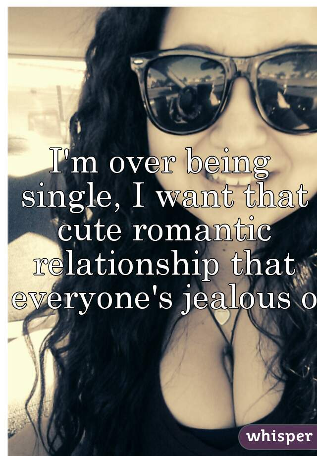I'm over being single, I want that cute romantic relationship that everyone's jealous of