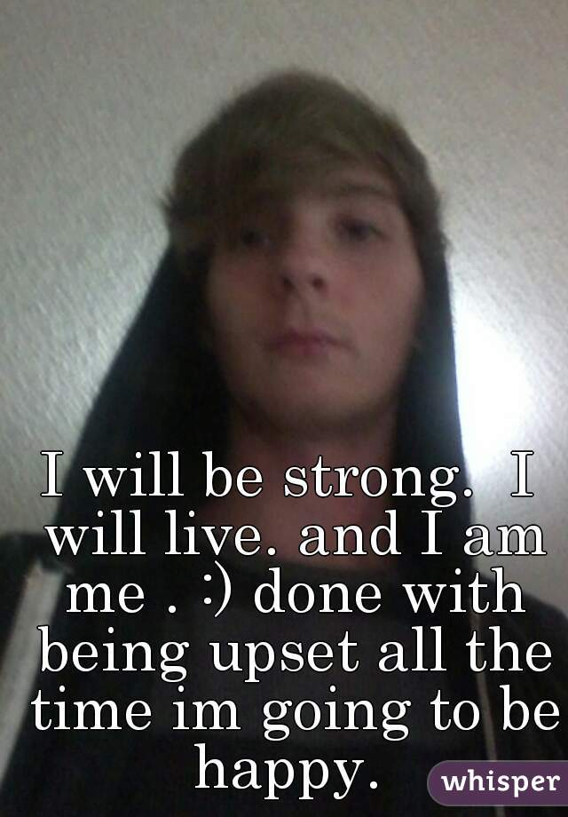 I will be strong.  I will live. and I am me . :) done with being upset all the time im going to be happy.