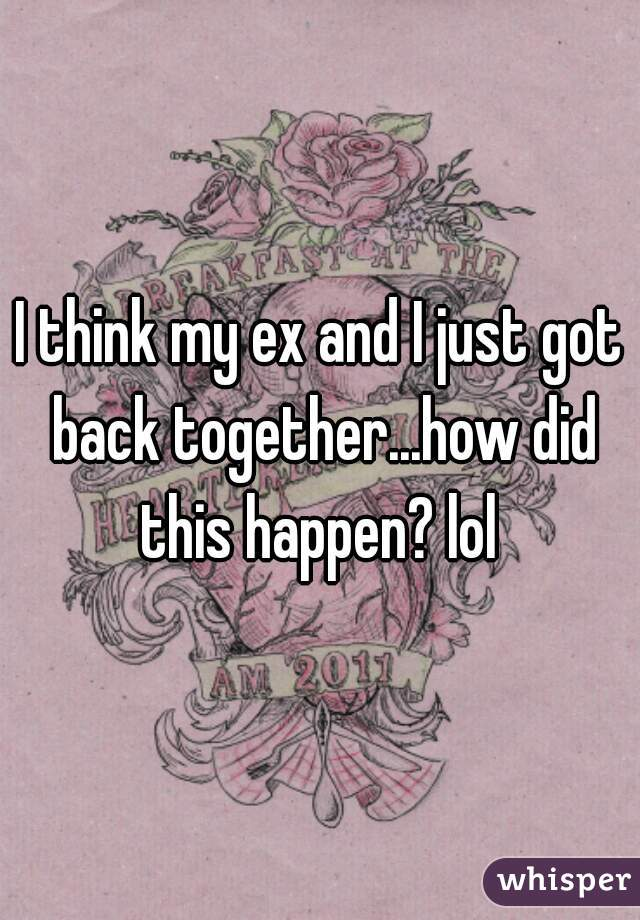 I think my ex and I just got back together...how did this happen? lol