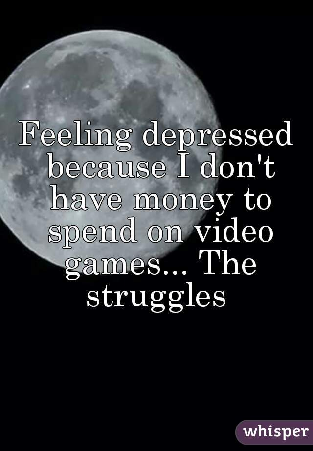 Feeling depressed because I don't have money to spend on video games... The struggles