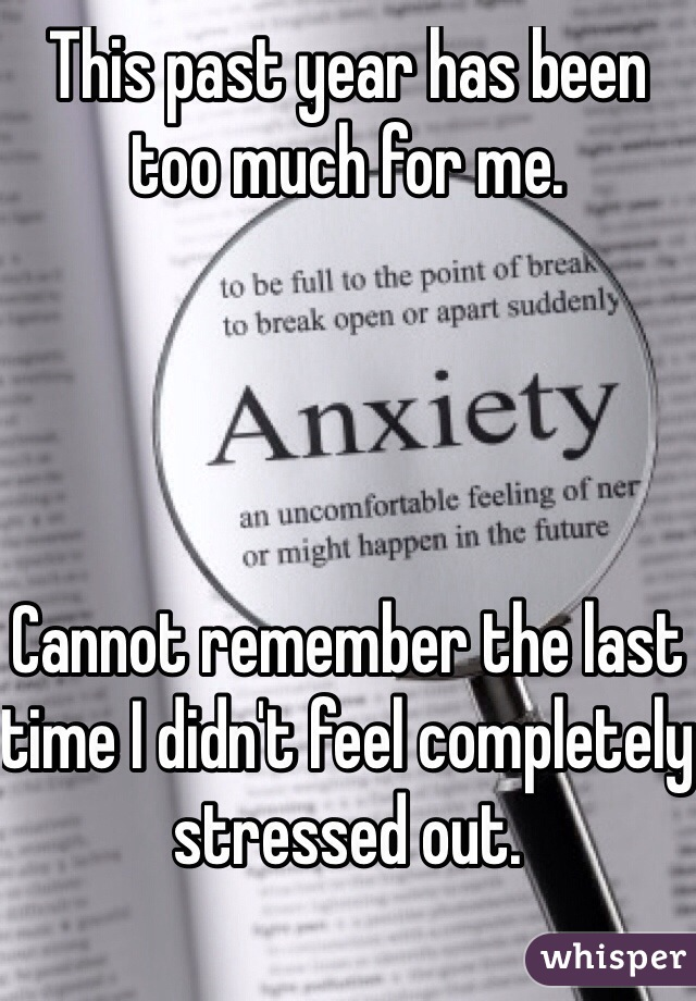 This past year has been too much for me.                                             Cannot remember the last time I didn't feel completely stressed out.