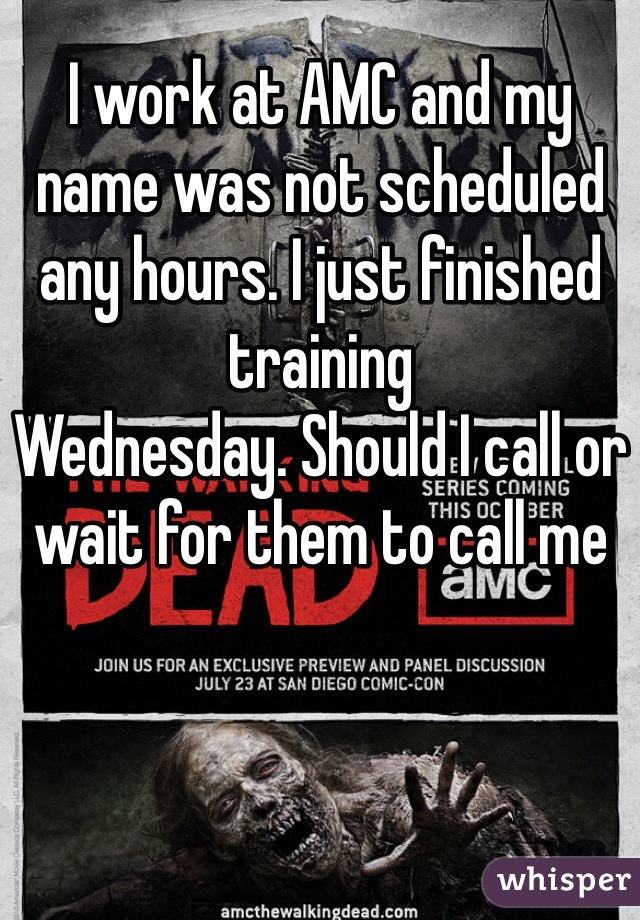 I work at AMC and my name was not scheduled any hours. I just finished training  Wednesday. Should I call or wait for them to call me