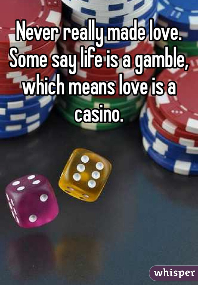 Never really made love. Some say life is a gamble, which means love is a casino.