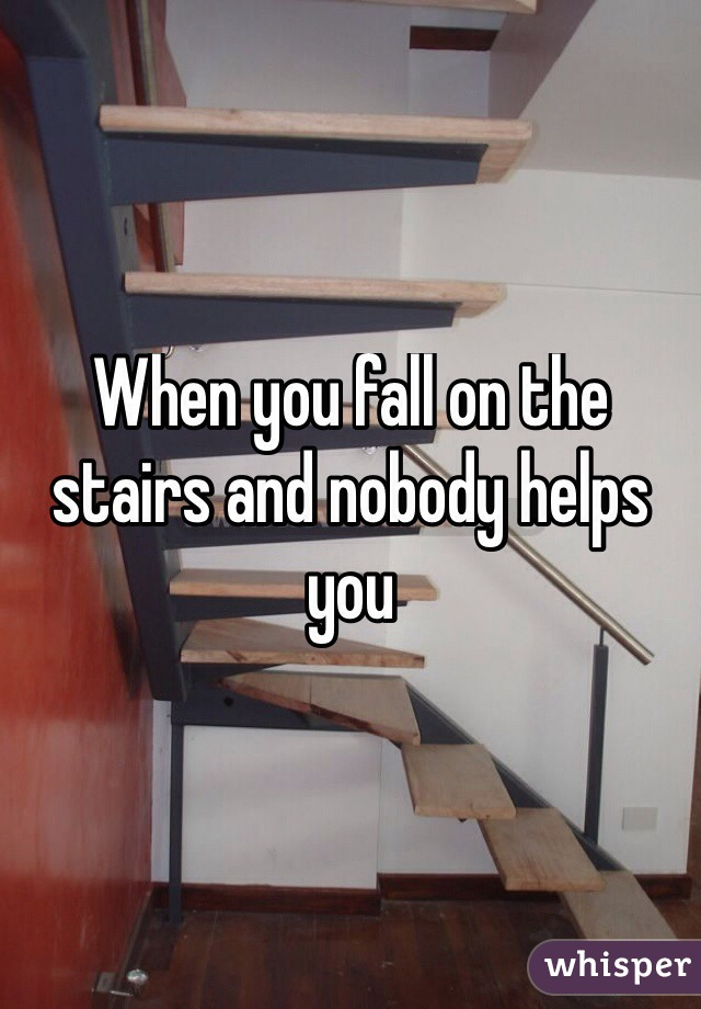 When you fall on the stairs and nobody helps you