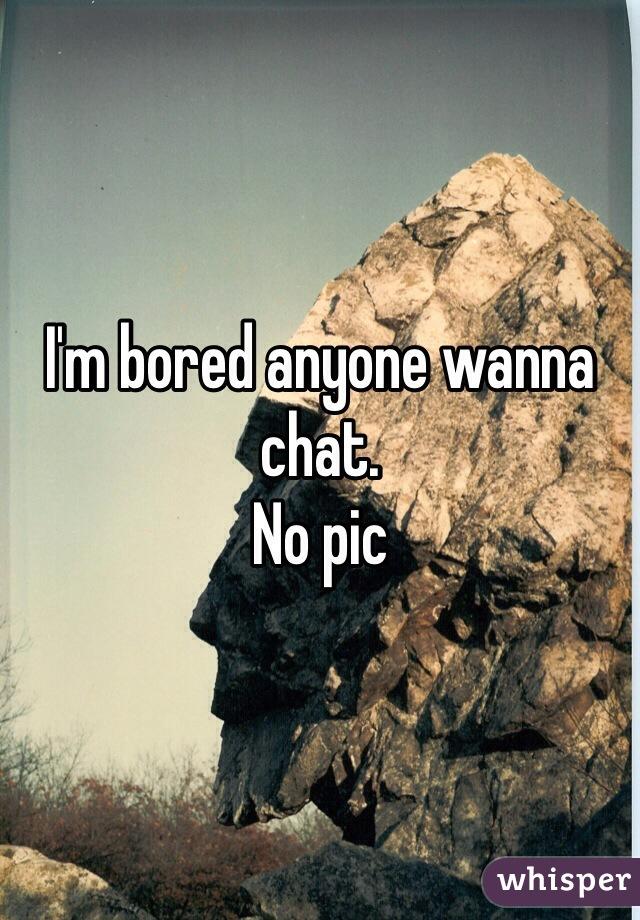 I'm bored anyone wanna chat. No pic