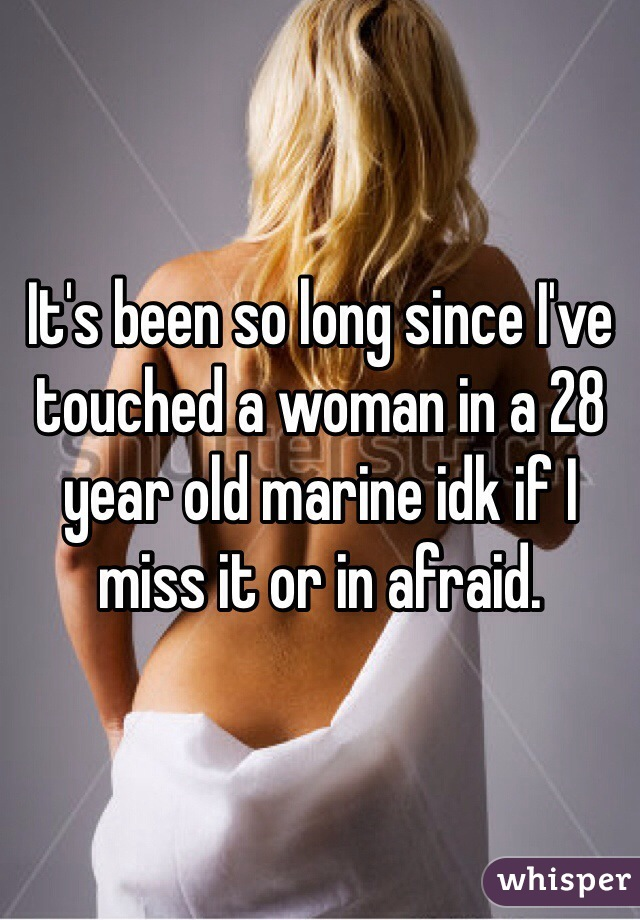 It's been so long since I've touched a woman in a 28 year old marine idk if I miss it or in afraid.
