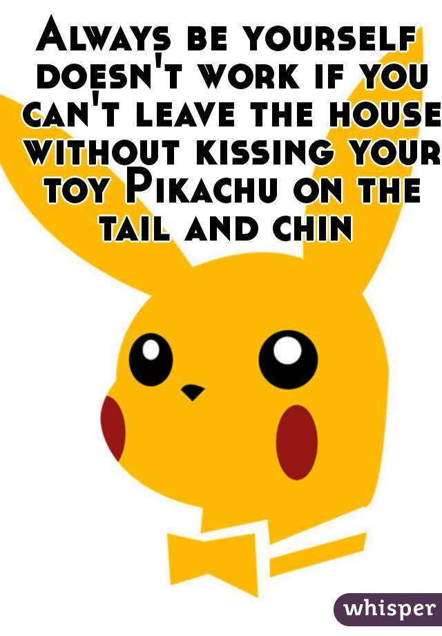 Always be yourself doesn't work if you can't leave the house without kissing your toy Pikachu on the tail and chin