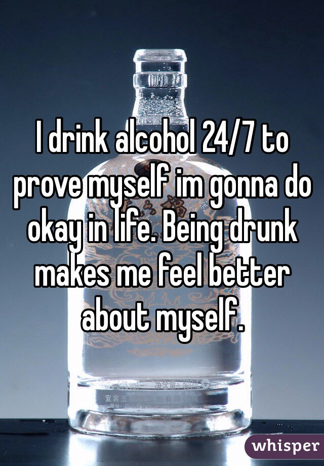 I drink alcohol 24/7 to prove myself im gonna do okay in life. Being drunk makes me feel better about myself.