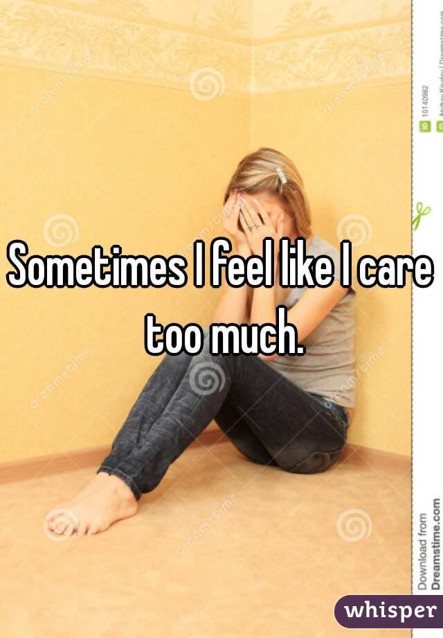 Sometimes I feel like I care too much.
