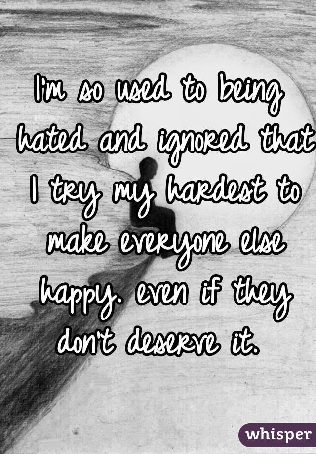 I'm so used to being hated and ignored that I try my hardest to make everyone else happy. even if they don't deserve it.