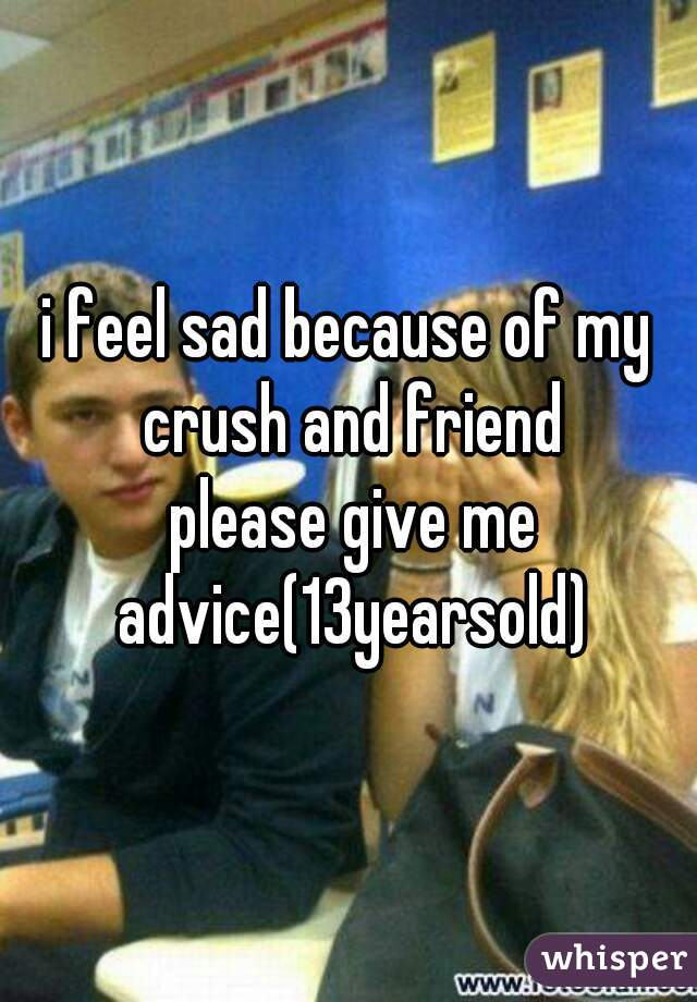 i feel sad because of my crush and friend  please give me advice(13yearsold)
