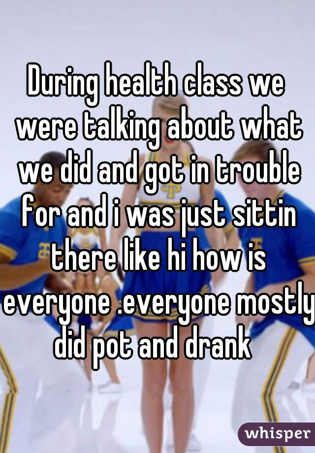 During health class we were talking about what we did and got in trouble for and i was just sittin there like hi how is everyone .everyone mostly did pot and drank