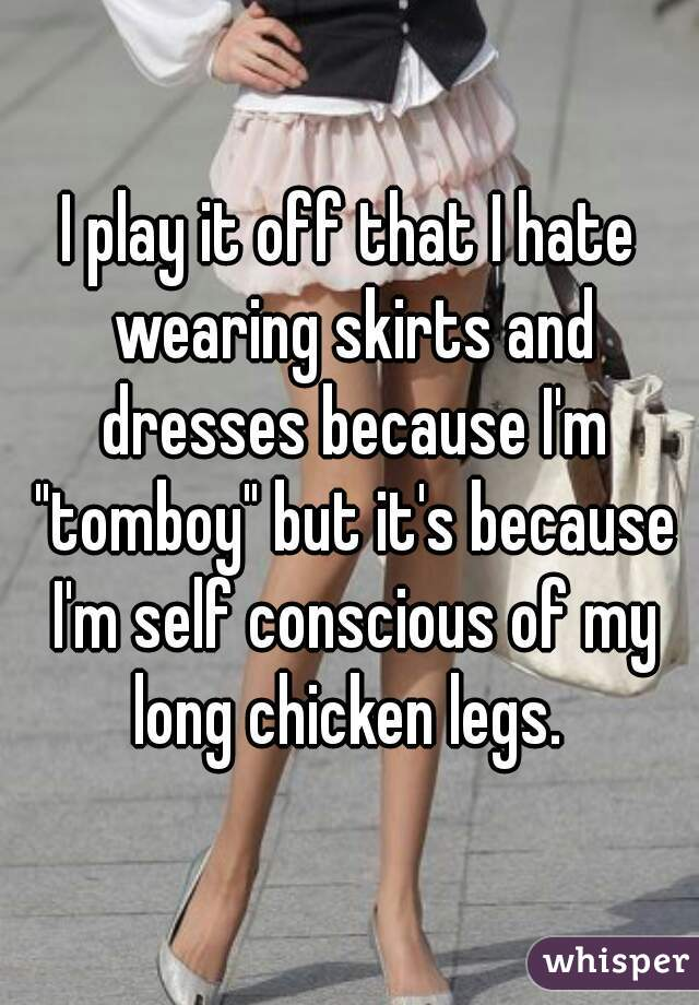 """I play it off that I hate wearing skirts and dresses because I'm """"tomboy"""" but it's because I'm self conscious of my long chicken legs."""