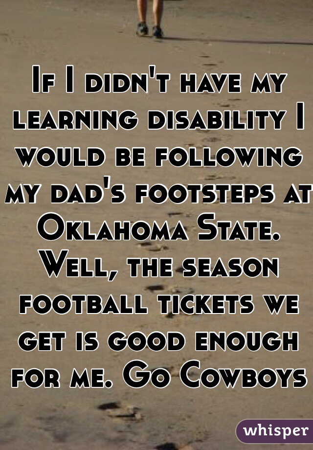 If I didn't have my learning disability I would be following my dad's footsteps at Oklahoma State. Well, the season football tickets we get is good enough for me. Go Cowboys