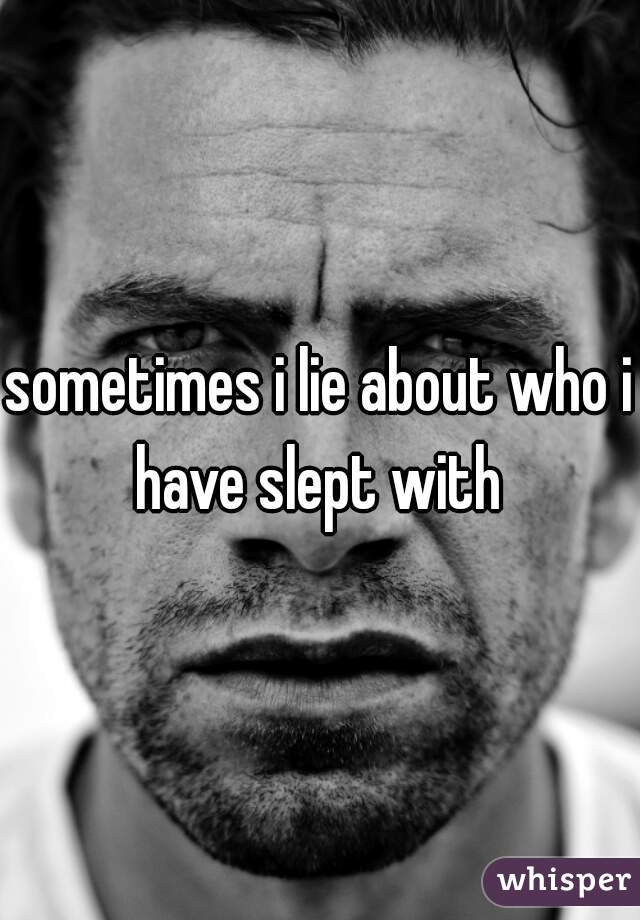 sometimes i lie about who i have slept with