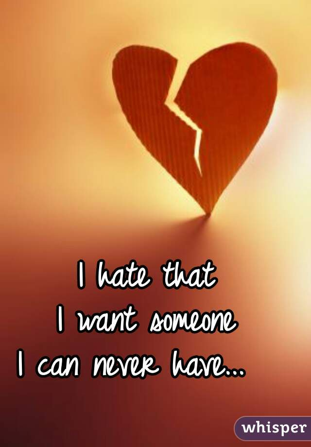I hate that  I want someone  I can never have...