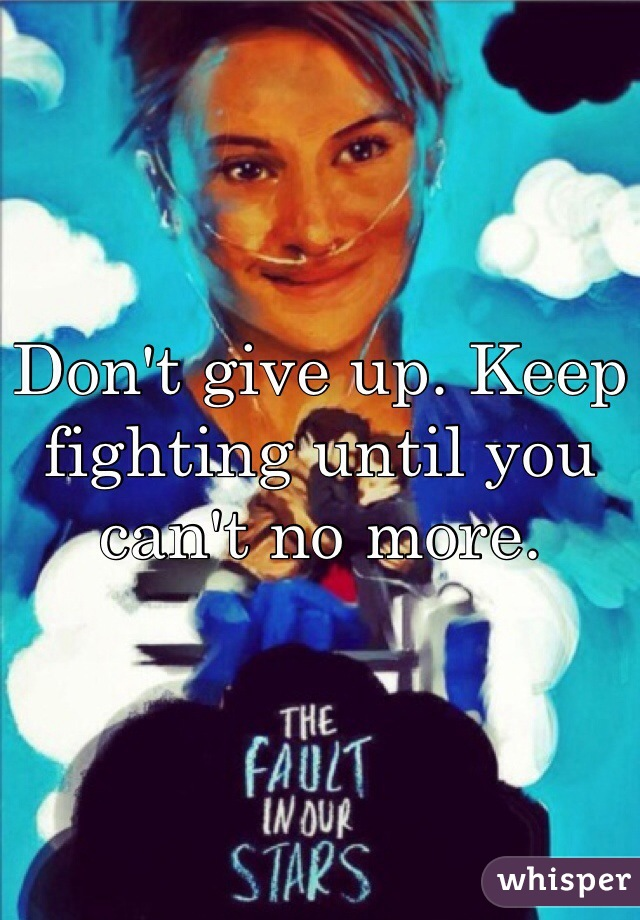 Don't give up. Keep fighting until you can't no more.