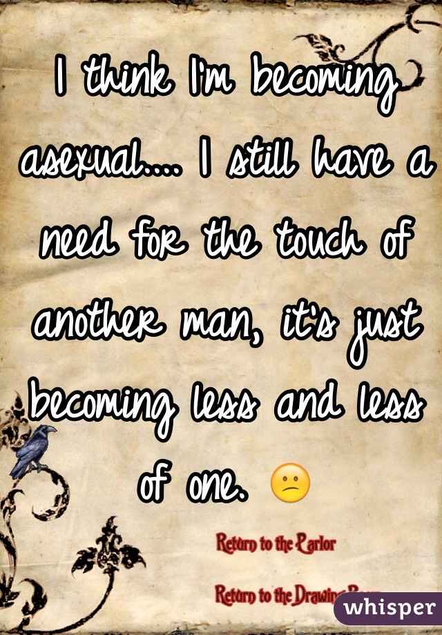 I think I'm becoming asexual.... I still have a need for the touch of another man, it's just becoming less and less of one. 😕