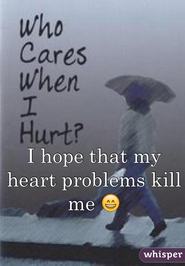 I hope that my heart problems kill me 😄