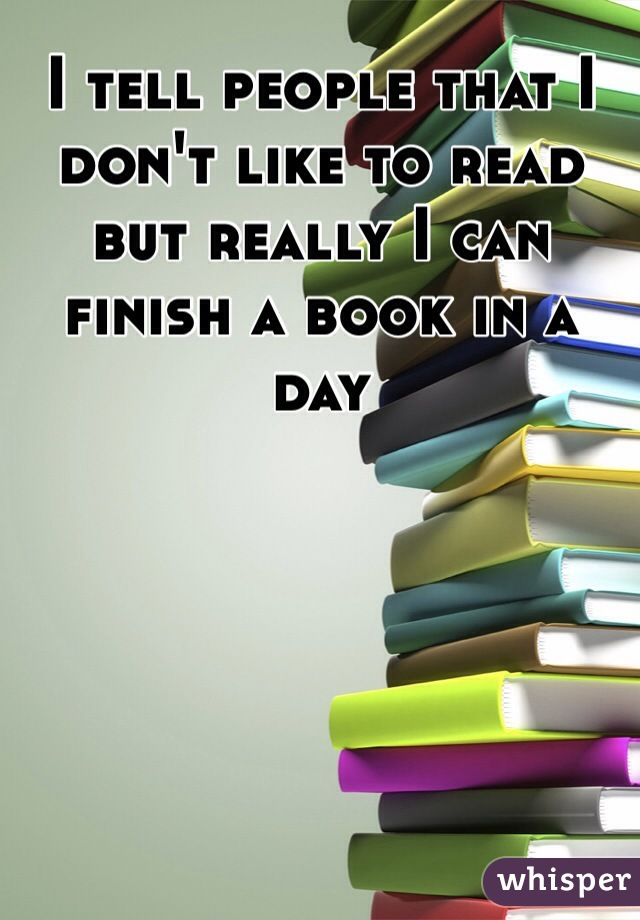 I tell people that I don't like to read but really I can finish a book in a day