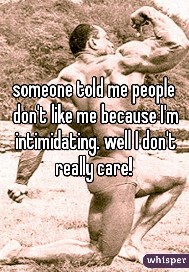 someone told me people don't like me because I'm intimidating. well I don't really care!