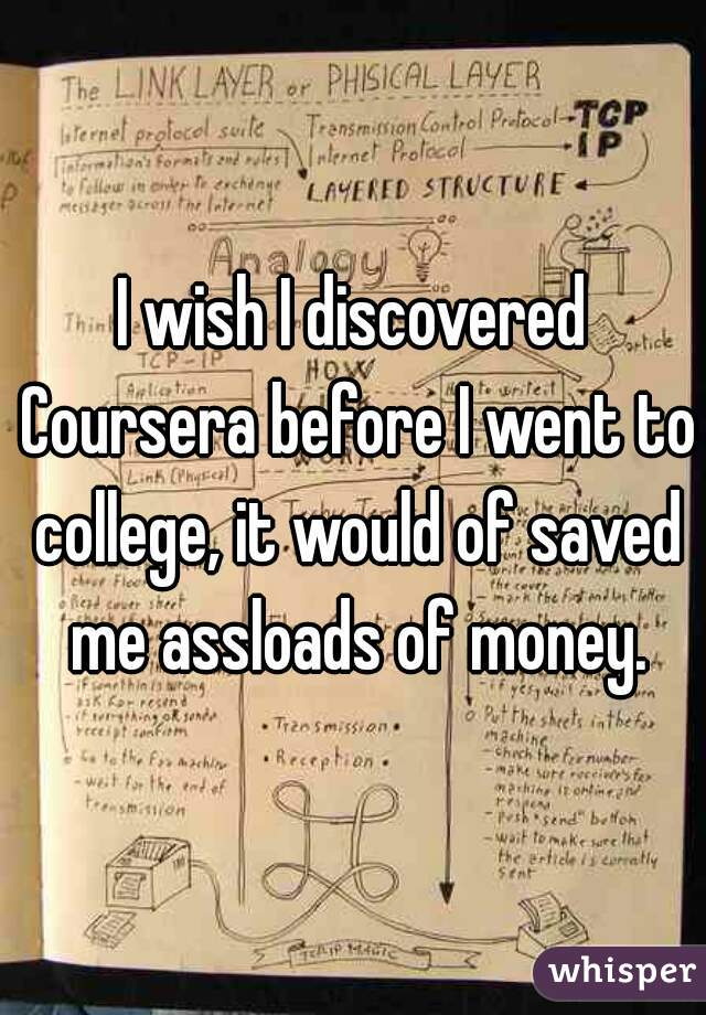 I wish I discovered Coursera before I went to college, it would of saved me assloads of money.