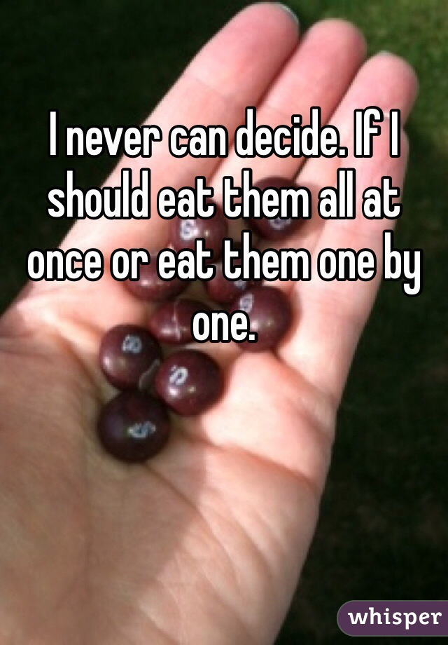 I never can decide. If I should eat them all at once or eat them one by one.