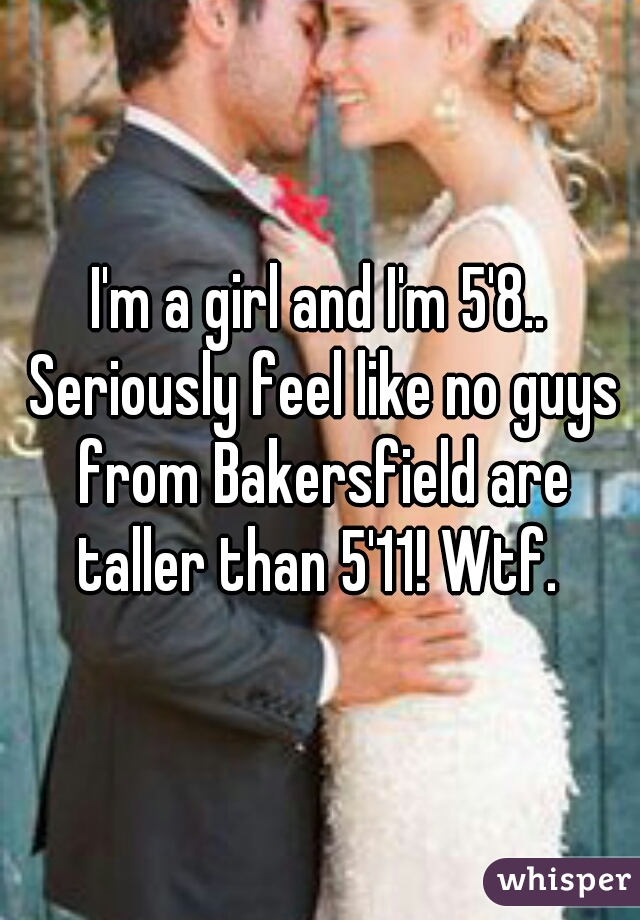 I'm a girl and I'm 5'8.. Seriously feel like no guys from Bakersfield are taller than 5'11! Wtf.