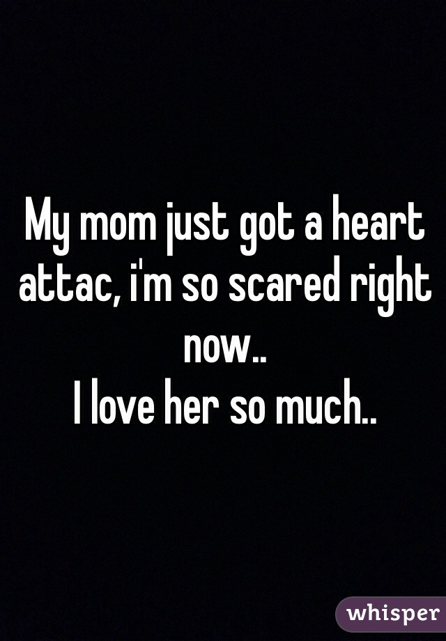 My mom just got a heart attac, i'm so scared right now.. I love her so much..