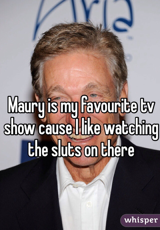 Maury is my favourite tv show cause I like watching the sluts on there