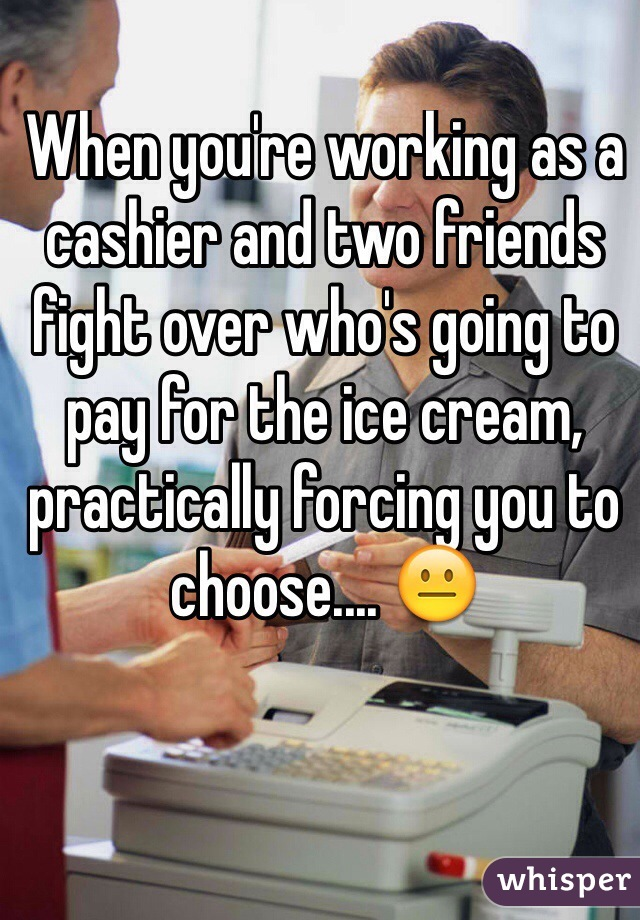 When you're working as a cashier and two friends fight over who's going to pay for the ice cream, practically forcing you to choose.... 😐