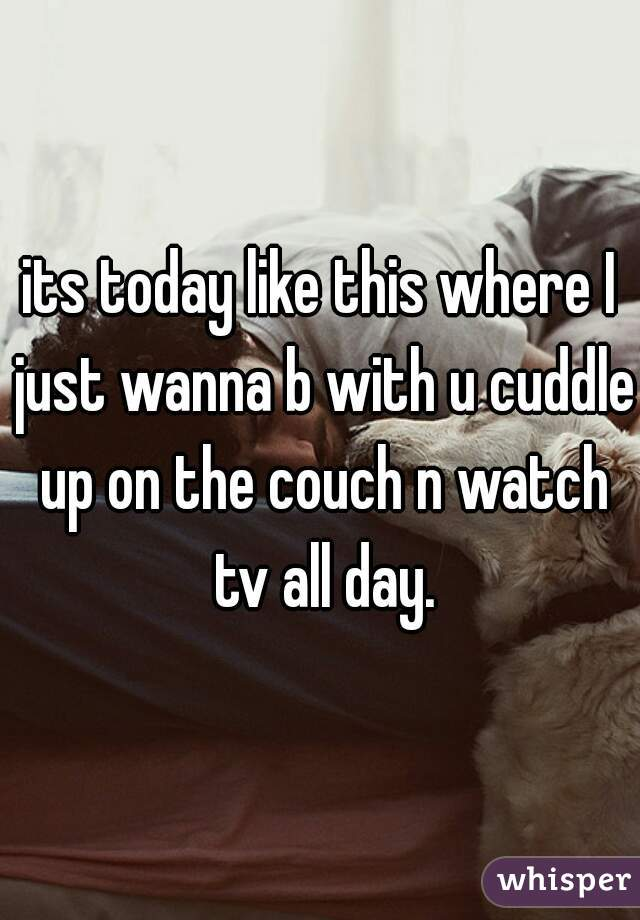 its today like this where I just wanna b with u cuddle up on the couch n watch tv all day.