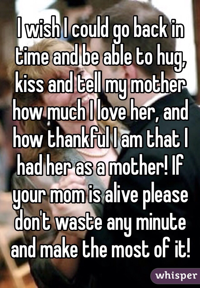 I wish I could go back in time and be able to hug, kiss and tell my mother how much I love her, and how thankful I am that I had her as a mother! If your mom is alive please don't waste any minute and make the most of it!
