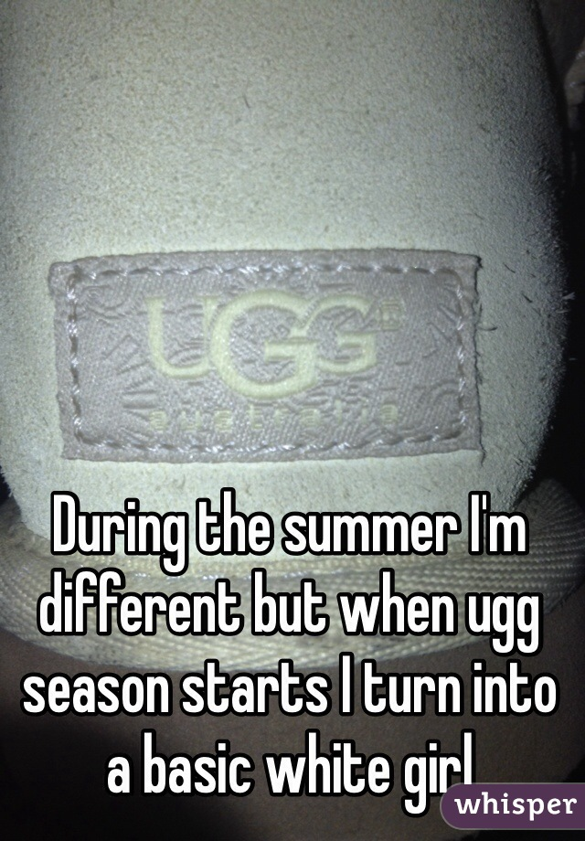 During the summer I'm different but when ugg season starts I turn into a basic white girl