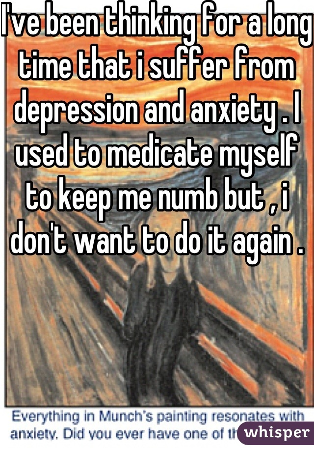 I've been thinking for a long time that i suffer from depression and anxiety . I used to medicate myself to keep me numb but , i don't want to do it again .
