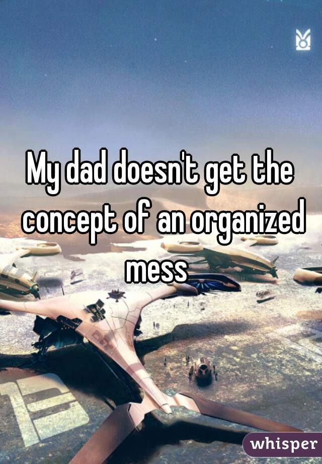 My dad doesn't get the concept of an organized mess