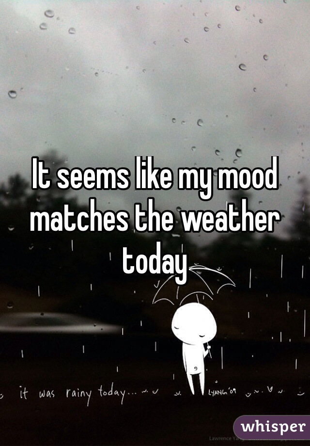 It seems like my mood matches the weather today